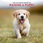 The Ultimate Guide to Raising a Puppy How to Train and Care for Your New Dog, Victoria Stilwell