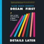 Dream First, Details Later How to Quit Overthinking and Make It Happen, Ellen Bennett