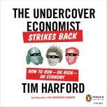 The Undercover Economist Strikes Back How to Run-or Ruin-an Economy, Tim Harford