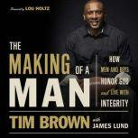 The Making of a Man How Men and Boys Honor God and Live with Integrity, Tim Brown