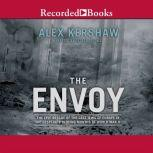 The Envoy The Epic Rescue of the Last Jews of Europe in the Desperate Closing Months of World War II, Alex Kershaw