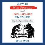How to Win Friends and Influence Enemies Taking On Liberal Arguments with Logic and Humor, Will Witt