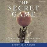 The Secret Game A Wartime Story of Courage, Change, and Basketball's Lost Triumph, Scott Ellsworth