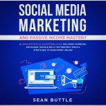 Social Media Marketing and Passive Income Mastery: A Complete Digital Advertising Guide Including Facebook, Instagram, Google SEO & Youtube! Best Ideas & Strategies to Make Money Online!, Sean Buttle