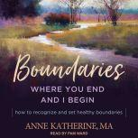 Boundaries Where You End and I Begin - How to Recognize and Set Healthy Boundaries, MA Katherine