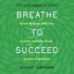 Breathe to Succeed Increase Workplace Productivity, Creativity, and Clarity through the Power of Mindfulness, Sandy Abrams