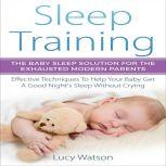 Sleep Training: The Baby Sleep Solution for the Exhausted Modern Parents Effective Techniques to Help Your Baby Get a Good Night's Sleep Without Crying, Lucy Watson