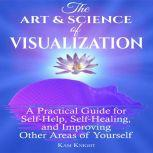 Art and Science of Visualization, The: A Practical Guide for Self-Help, Self-Healing, and Improving Other Areas of Yourself, Kam Knight
