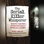The Serial Killer Whisperer How One Man's Tragedy Helped Unlock the Deadliest Secrets of the World's Most Terrifying Killers, Pete Earley