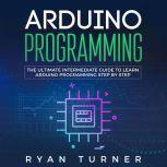 Arduino Programming: The Ultimate Intermediate Guide to Learn Arduino Programming Step by Step, Ryan Turner