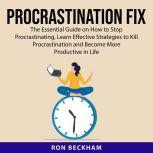 Procrastination Fix The Essential Guide on How to Stop Procrastinating, Learn Effective Strategies to Kill Procrastination and Become More Productive in Life, Ron Beckham
