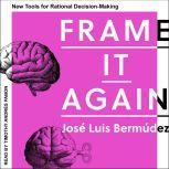 Frame It Again New Tools for Rational Decision-Making, Jose Luiz Bermudez