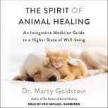 The Spirit of Animal Healing An Integrative Medicine Guide to a Higher State of Well-being, Dr. Marty Goldstein