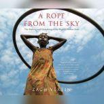 Rope from the Sky, A The Making and Unmaking of the World's Newest State, Zach Vertin
