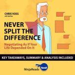 Summary: Never Split the Difference Negotiating as if Your Life Depended on It by Chris Voss: Key Takeaways, Summary & Analysis Included, Ninja Reads