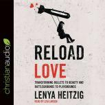 Reload Love Transforming Bullets to Beauty and Battlegrounds to Playgrounds, Lenya Heitzig