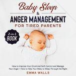 Baby Sleep and Anger Management for Tired Parents 2-in-1 Book How to Improve Your Emotional Self-Control and Manage Your Anger + How to Help Your Baby to Sleep Through the Night, Emma Walls
