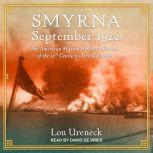 Smyrna, September 1922 The American Mission to Rescue Victims of the 20th Century's First Genocide, Lou Ureneck