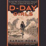 D-Day Girls The Spies Who Armed the Resistance, Sabotaged the Nazis, and Helped Win World  War II, Sarah Rose