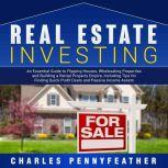 Real Estate Investing: An Essential Guide to Flipping Houses, Wholesaling Properties and Building a Rental Property Empire, Including Tips for Finding Passive Income Assets