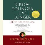 Grow Younger, Live Longer Ten Steps to Reverse Aging, Deepak Chopra, M.D.