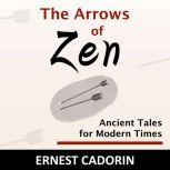 The Arrows of Zen Ancient Tales for Modern Times, Ernest Cadorin