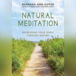 Natural Meditation Refreshing Your Spirit through Nature, Barbara Ann Kipfer