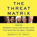 The Threat Matrix Inside Robert Mueller's FBI and the War on Global Terror, Garrett M. Graff