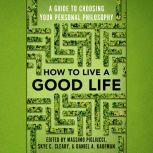 How to Live a Good Life A Guide to Choosing Your Personal Philosophy, Massimo Pigliucci