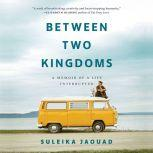 Between Two Kingdoms A Memoir of a Life Interrupted, Suleika Jaouad