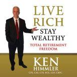 Live Rich Stay Wealthy - TOTAL RETIREMENT FREEDOM, Ken Himmler