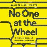 No One at the Wheel Driverless Cars and the Road of the Future, Samuel I. Schwartz
