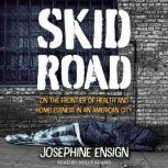 Skid Road On the Frontier of Health and Homelessness in an American City, Josephine Ensign