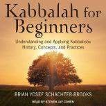Kabbalah for Beginners Understanding and Applying Kabbalistic History, Concepts, and Practices, Brian Yosef Schachter-Brooks