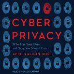 Cyber Privacy Who Has Your Data and Why You Should Care, April Falcon Doss