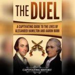 The Duel A Captivating Guide to the Lives of Alexander Hamilton and Aaron Burr, Captivating History