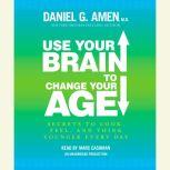 Use Your Brain to Change Your Age Secrets to Look, Feel, and Think Younger Every Day, Daniel G. Amen, M.D.
