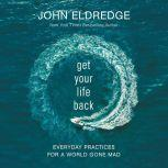 Get Your Life Back Everyday Practices for a World Gone Mad, John Eldredge
