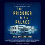 The Prisoner in His Palace Saddam Hussein and the Twelve Americans Who Guarded Him, Will Bardenwerper