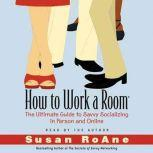 How to Work a Room The Ultimate Guide to Savvy Socializing In Person and Online, Susan RoAne