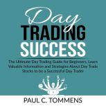 Day Trading Success The Ultimate Day Trading Guide for Beginners, Learn Valuable Information and Strategies About Day Trade Stocks to be a Successful Day Trader, Paul