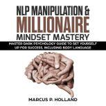 NLP MANIPULATION & MILLIONAIRE MINDSET MASTERY: Master Dark Psychology Guide to set yourself up for success, including Body language, marcus p. holland