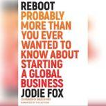 Reboot Probably More Than You Ever Wanted to Know About Starting a Global Business, Jodie Fox