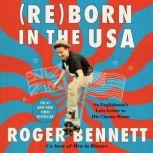Reborn in the USA An Englishman's Love Letter to His Chosen Home, Roger Bennett