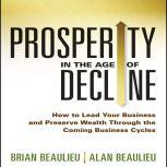 Prosperity in The Age of Decline How to Lead Your Business and Preserve Wealth Through the Coming Business Cycles, Brian Beaulieu