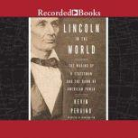 Lincoln in the World The Making of A Statesman and the Dawn of American Power, Kevin Peraino