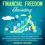 Financial Freedom Investing You Want to Invest but Have No Idea Where to Start? Understand Investment Tools, Avoid the Most Common Mistakes and Reach Financial Freedom (No Savings Needed!), Gareth Woods