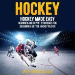 Hockey: Hockey Made Easy: Beginner and Expert Strategies For Becoming A Better Hockey Player, Ace McCloud