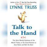 Talk to the Hand The Utter Bloody Rudeness of the World Today, or Six Good Reasons to Stay Home, Lynne Truss