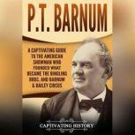 P.T. Barnum A Captivating Guide to the American Showman Who Founded What Became the Ringling Bros. and Barnum & Bailey Circus, Captivating History
